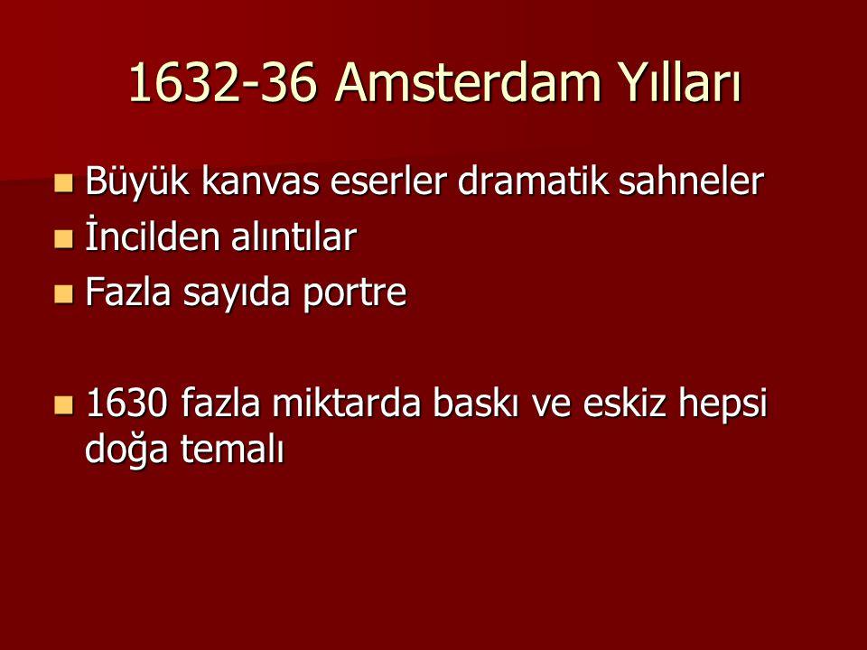 1632-36 Amsterdam Yılları Büyük kanvas eserler dramatik sahneler Büyük kanvas eserler dramatik sahneler İncilden alıntılar İncilden alıntılar Fazla sayıda portre Fazla sayıda portre 1630 fazla miktarda baskı ve eskiz hepsi doğa temalı 1630 fazla miktarda baskı ve eskiz hepsi doğa temalı