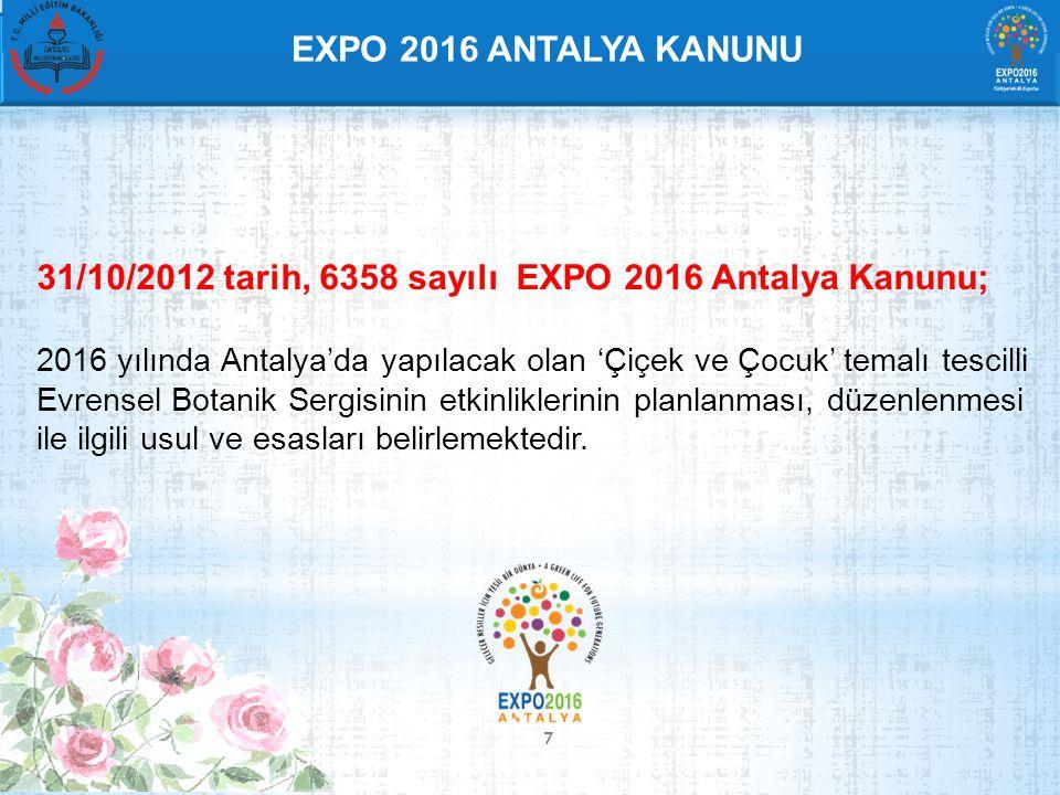 7 EXPO 2016 ANTALYA KANUNU 31/10/2012 tarih, 6358 sayılı EXPO 2016 Antalya Kanunu; 2016 yılında Antalya'da yapılacak olan 'Çiçek ve Çocuk' temalı tescilli Evrensel Botanik Sergisinin etkinliklerinin planlanması, düzenlenmesi ile ilgili usul ve esasları belirlemektedir.