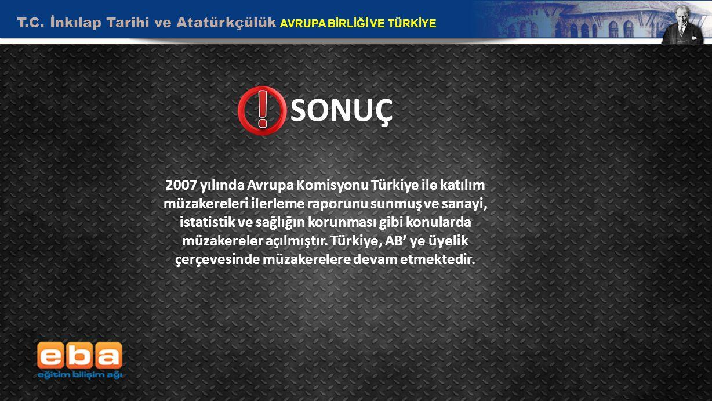 T.C. İnkılap Tarihi ve Atatürkçülük AVRUPA BİRLİĞİ VE TÜRKİYE 10 SONUÇ 2007 yılında Avrupa Komisyonu Türkiye ile katılım müzakereleri ilerleme raporun