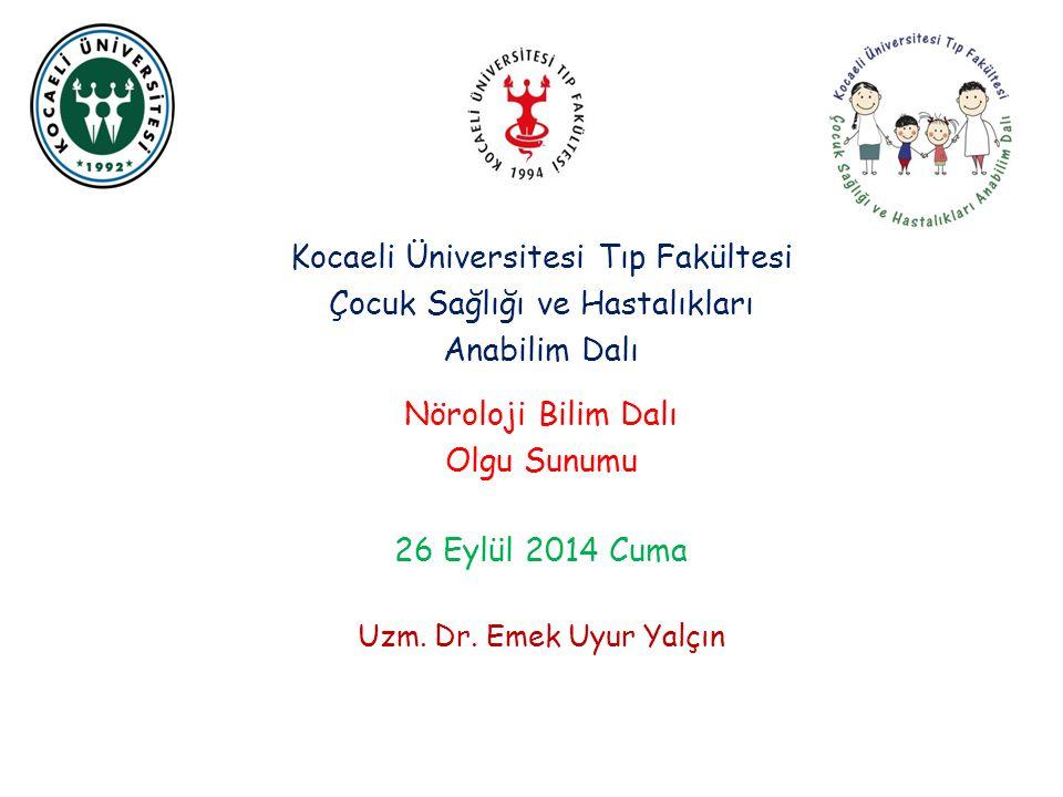 Kocaeli Üniversitesi Tıp Fakültesi Çocuk Sağlığı ve Hastalıkları Anabilim Dalı Nöroloji Bilim Dalı Olgu Sunumu 26 Eylül 2014 Cuma Uzm.