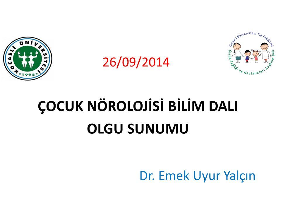 26/09/2014 ÇOCUK NÖROLOJİSİ BİLİM DALI OLGU SUNUMU Dr. Emek Uyur Yalçın