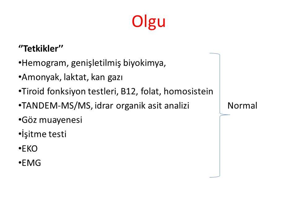 Olgu ''Tetkikler'' Hemogram, genişletilmiş biyokimya, Amonyak, laktat, kan gazı Tiroid fonksiyon testleri, B12, folat, homosistein TANDEM-MS/MS, idrar organik asit analizi Normal Göz muayenesi İşitme testi EKO EMG