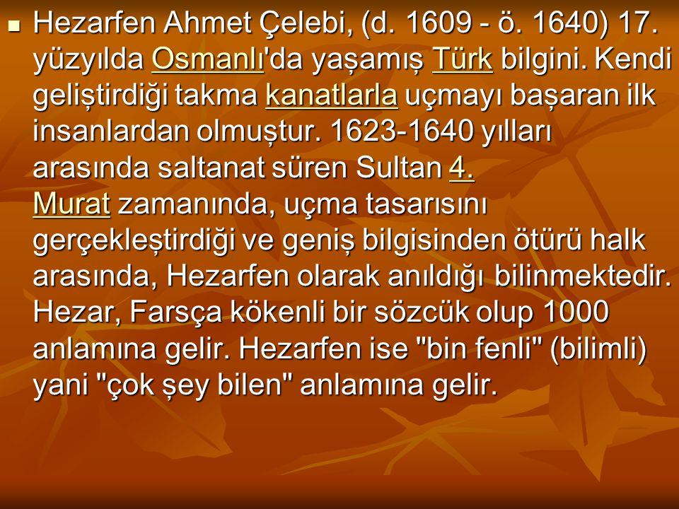 Hezarfen Ahmet Çelebi, (d. 1609 - ö. 1640) 17. yüzyılda Osmanlı'da yaşamış Türk bilgini. Kendi geliştirdiği takma kanatlarla uçmayı başaran ilk insanl