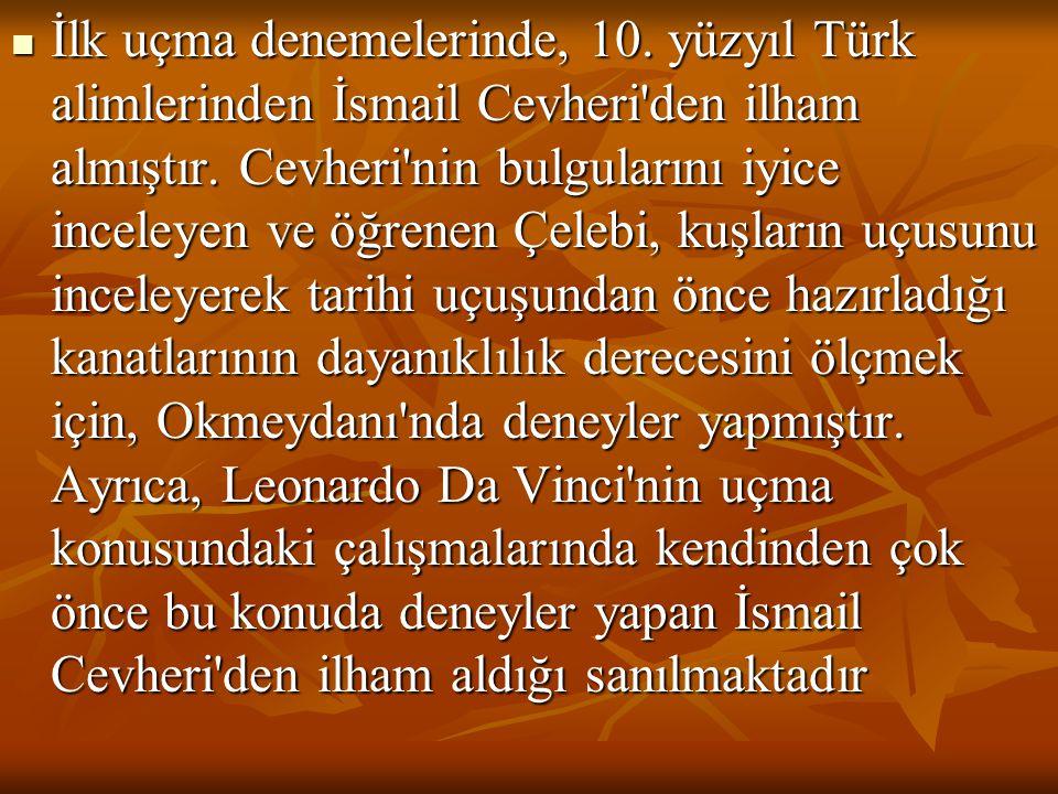 İlk uçma denemelerinde, 10. yüzyıl Türk alimlerinden İsmail Cevheri'den ilham almıştır. Cevheri'nin bulgularını iyice inceleyen ve öğrenen Çelebi, kuş