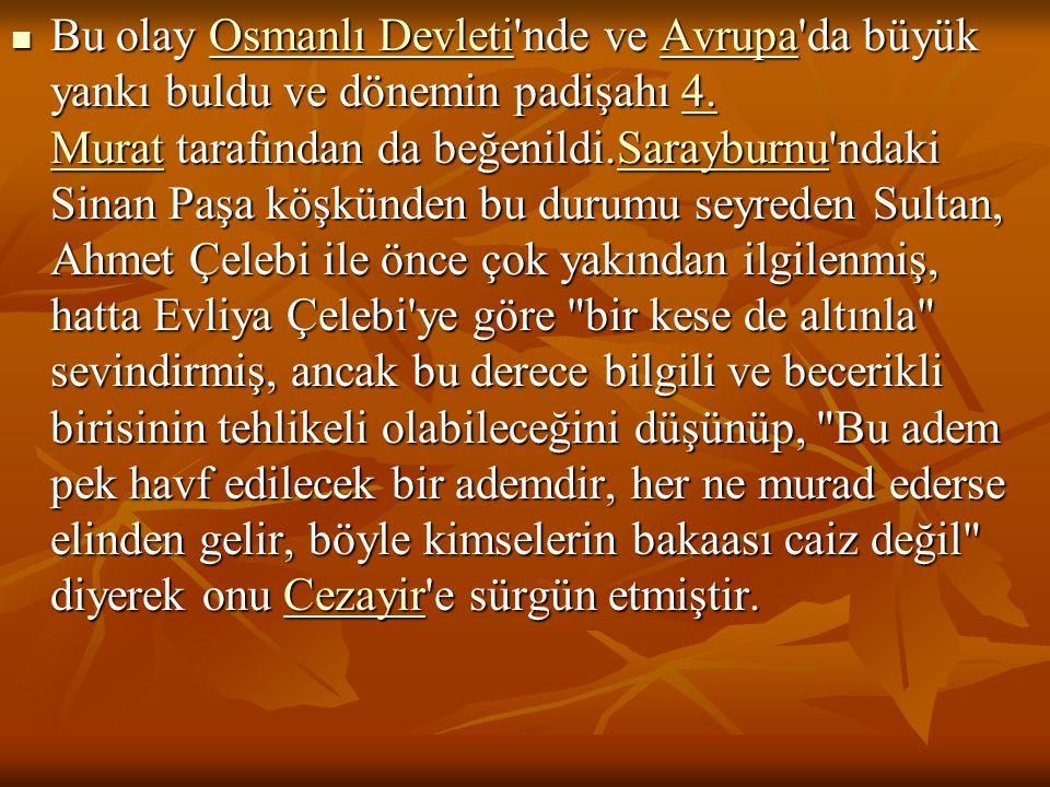 Bu olay Osmanlı Devleti'nde ve Avrupa'da büyük yankı buldu ve dönemin padişahı 4. Murat tarafından da beğenildi.Sarayburnu'ndaki Sinan Paşa köşkünden
