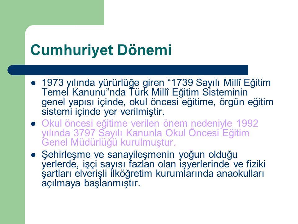 Cumhuriyet Dönemi 1973 yılında yürürlüğe giren 1739 Sayılı Millî Eğitim Temel Kanunu nda Türk Millî Eğitim Sisteminin genel yapısı içinde, okul öncesi eğitime, örgün eğitim sistemi içinde yer verilmiştir.