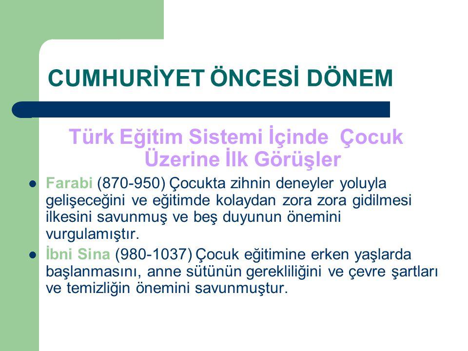 CUMHURİYET ÖNCESİ DÖNEM Türk Eğitim Sistemi İçinde Çocuk Üzerine İlk Görüşler Farabi (870-950) Çocukta zihnin deneyler yoluyla gelişeceğini ve eğitimde kolaydan zora zora gidilmesi ilkesini savunmuş ve beş duyunun önemini vurgulamıştır.