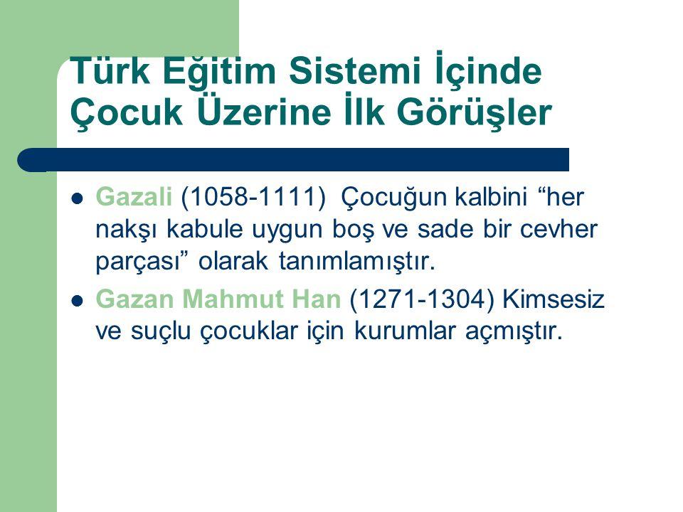 Türk Eğitim Sistemi İçinde Çocuk Üzerine İlk Görüşler Gazali (1058-1111) Çocuğun kalbini her nakşı kabule uygun boş ve sade bir cevher parçası olarak tanımlamıştır.