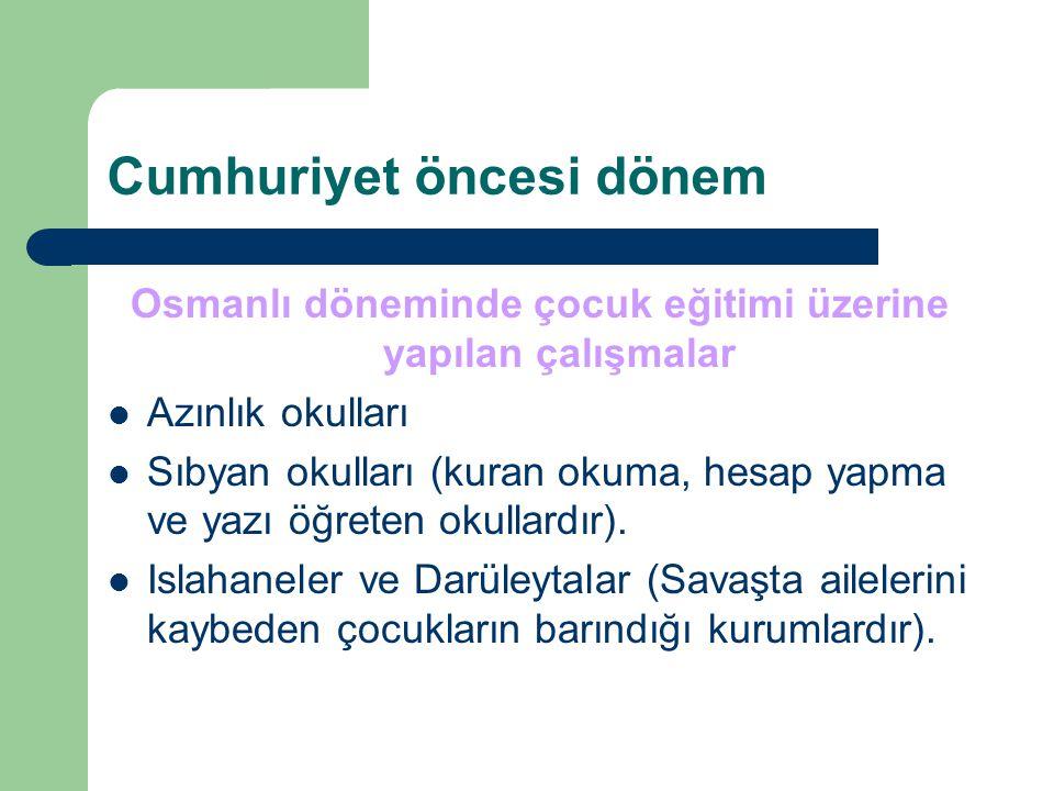 Cumhuriyet öncesi dönem Osmanlı döneminde çocuk eğitimi üzerine yapılan çalışmalar Azınlık okulları Sıbyan okulları (kuran okuma, hesap yapma ve yazı öğreten okullardır).