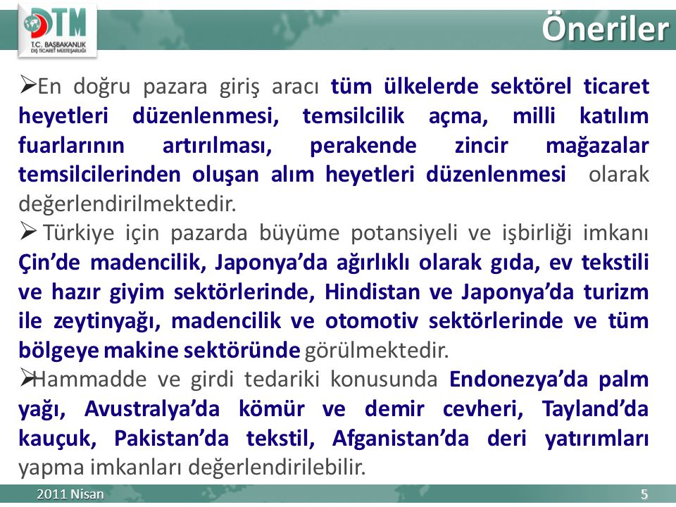 Ticareti geliştirici faaliyetlerin sistematik bir şekilde uygulanması:  Fuarlara milli katılım sayısının artırılması  Bireysel katılımın etkin desteklenmesi  Sektörel ticaret heyetlerine öncelik verilmesi  Belirli ülkelerde eyaletlere ilişkin sektörel heyetlerin düzenlenmesi  Potansiyeli yüksek ülkelerde Türk ihraç malları daimi tanıtım ve teşhir merkezlerinin kurulması  Lojistik ve ticaretin finansmanı imkanlarının geliştirilmesi  Bölge ülkeleri ile STA veya tercihli ticaret anlaşması imzalanması  Yatırım ilişkilerinin güçlendirilmesi  Bölge ülkeleri ile geniş çaplı projelerin müzakeresinde ticarette karşılaşılan engellerin gündeme getirilmesi Diğer Husus ve Öneriler 2011 Nisan 6