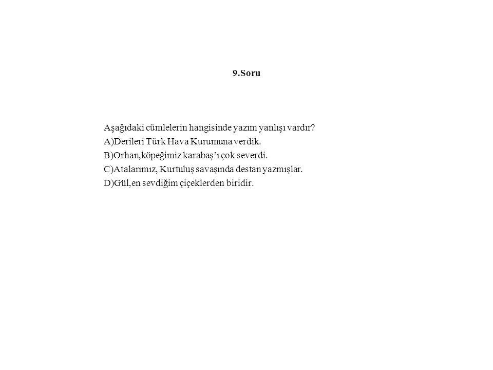 9.Soru Aşağıdaki cümlelerin hangisinde yazım yanlışı vardır? A)Derileri Türk Hava Kurumuna verdik. B)Orhan,köpeğimiz karabaş'ı çok severdi. C)Atalarım