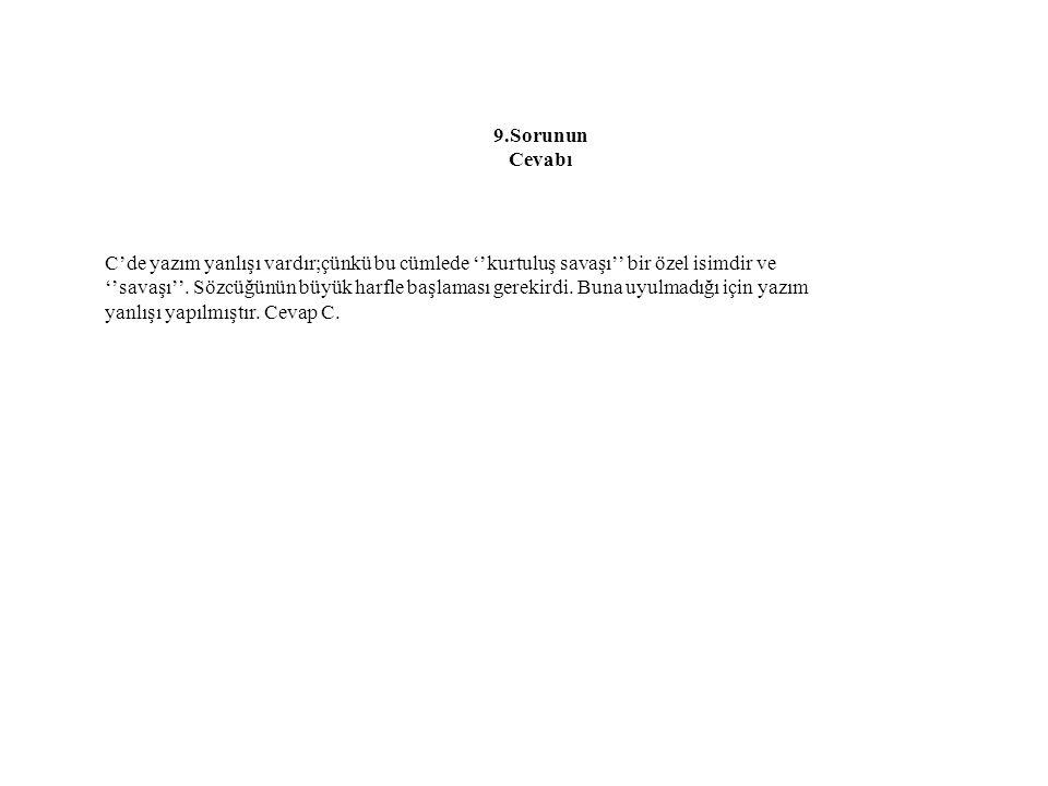 9.Sorunun Cevabı C'de yazım yanlışı vardır;çünkü bu cümlede ''kurtuluş savaşı'' bir özel isimdir ve ''savaşı''. Sözcüğünün büyük harfle başlaması gere