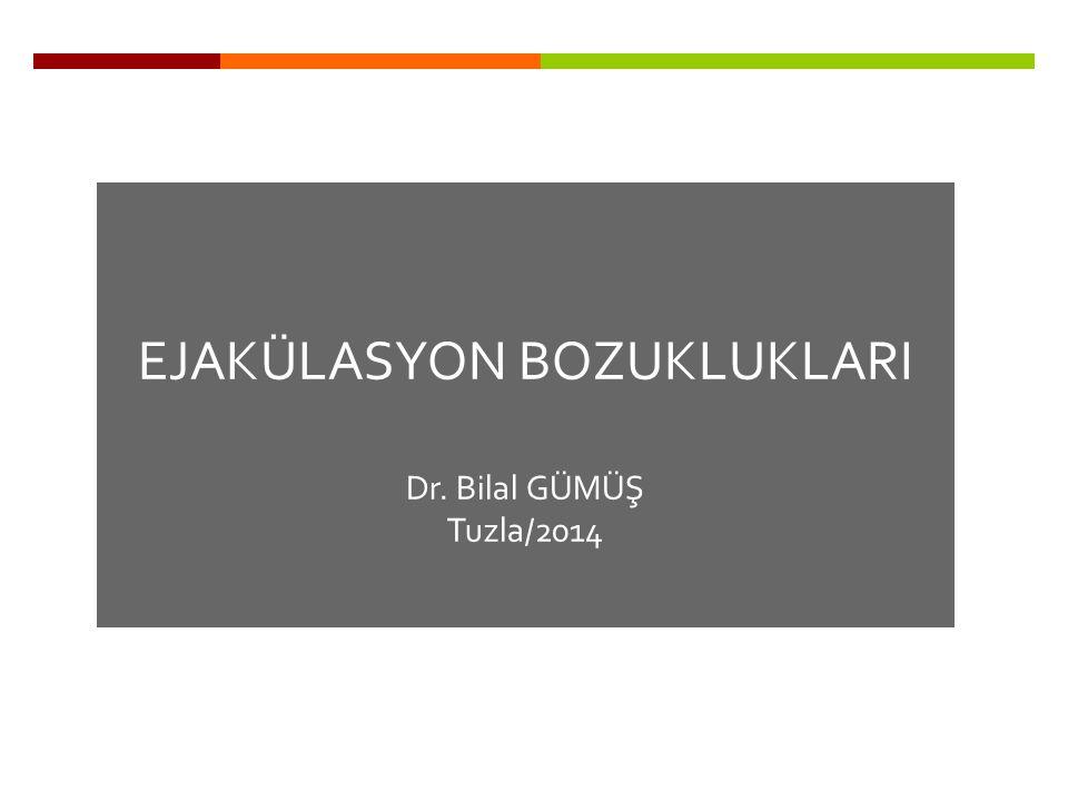 EJAKÜLASYON BOZUKLUKLARI Dr. Bilal GÜMÜŞ Tuzla/2014
