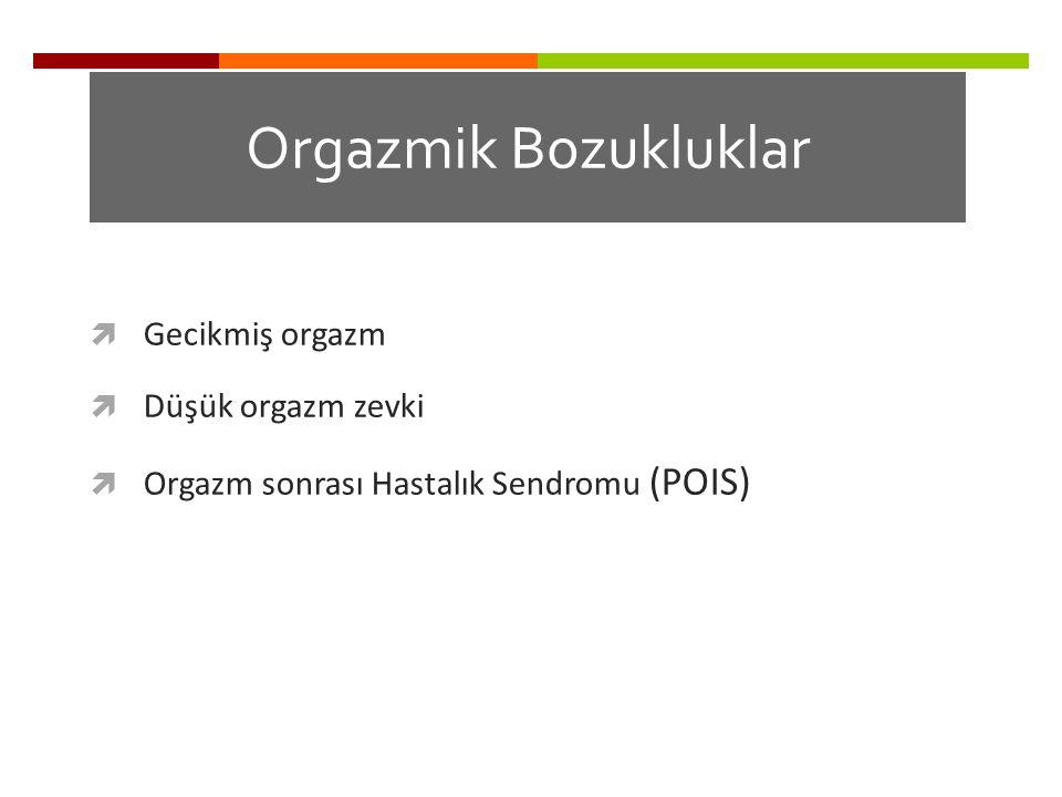 Orgazmik Bozukluklar  Gecikmiş orgazm  Düşük orgazm zevki  Orgazm sonrası Hastalık Sendromu (POIS) Waldinger MD et al. J. Sex. Med. 2011