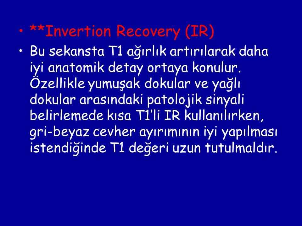 **Invertion Recovery (IR) Bu sekansta T1 ağırlık artırılarak daha iyi anatomik detay ortaya konulur. Özellikle yumuşak dokular ve yağlı dokular arasın