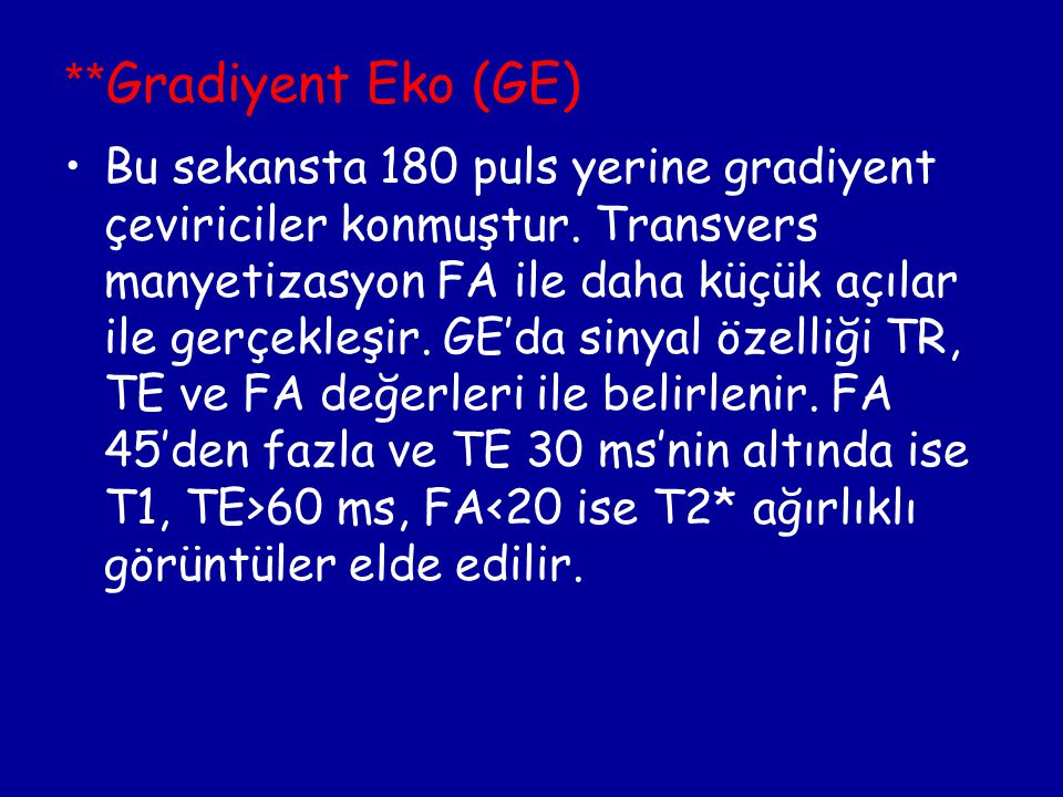 ** Gradiyent Eko (GE) Bu sekansta 180 puls yerine gradiyent çeviriciler konmuştur. Transvers manyetizasyon FA ile daha küçük açılar ile gerçekleşir. G