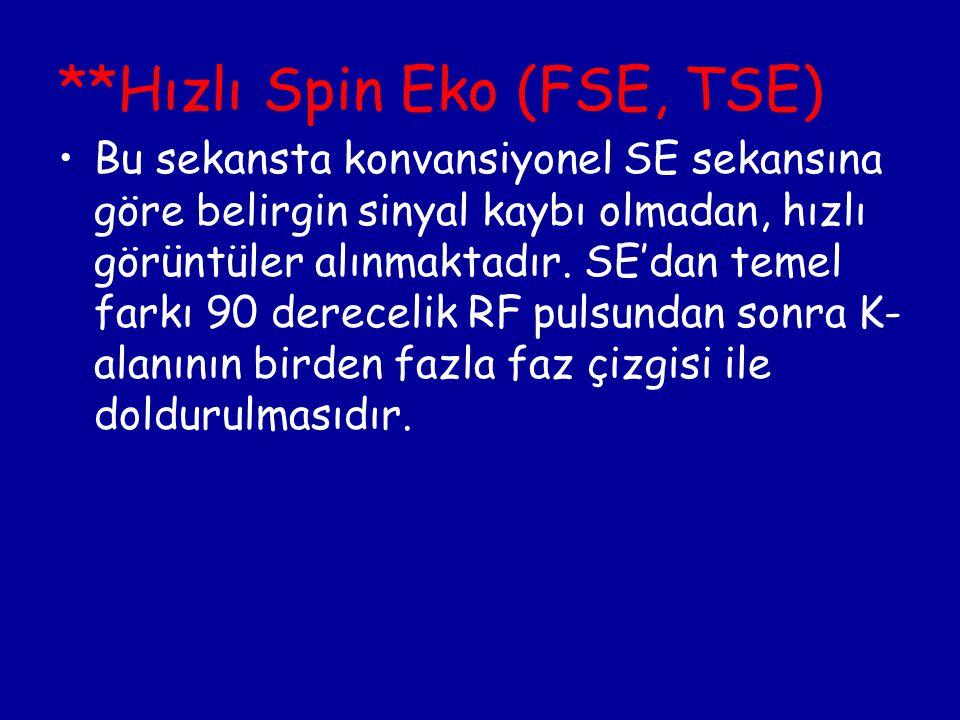 **Hızlı Spin Eko (FSE, TSE) Bu sekansta konvansiyonel SE sekansına göre belirgin sinyal kaybı olmadan, hızlı görüntüler alınmaktadır. SE'dan temel far