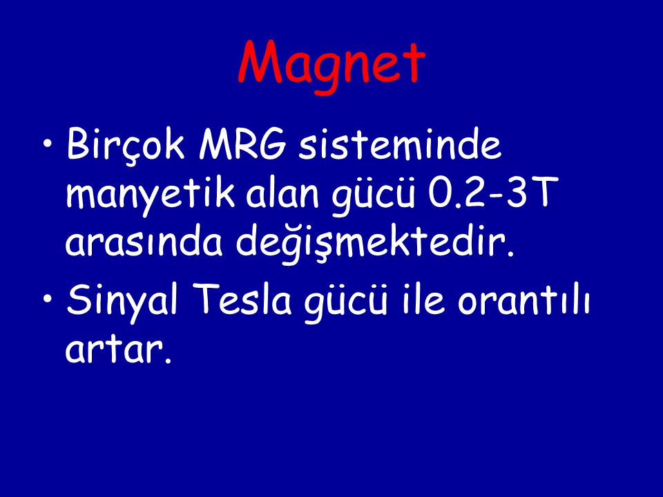 Magnet Birçok MRG sisteminde manyetik alan gücü 0.2-3T arasında değişmektedir. Sinyal Tesla gücü ile orantılı artar.