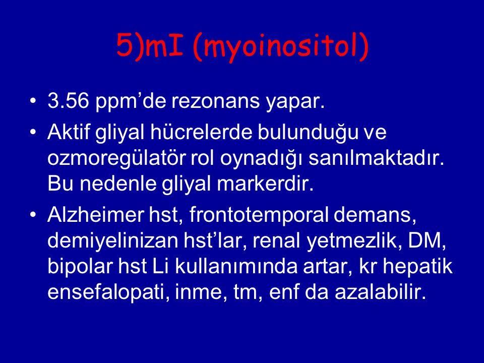 5)mI (myoinositol) 3.56 ppm'de rezonans yapar. Aktif gliyal hücrelerde bulunduğu ve ozmoregülatör rol oynadığı sanılmaktadır. Bu nedenle gliyal marker