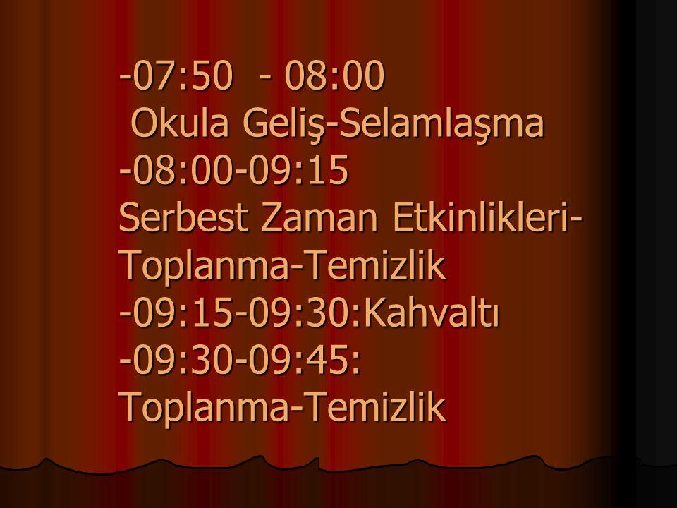 -07:50 - 08:00 Okula Geliş-Selamlaşma -08:00-09:15 Serbest Zaman Etkinlikleri- Toplanma-Temizlik -09:15-09:30:Kahvaltı -09:30-09:45: Toplanma-Temizlik