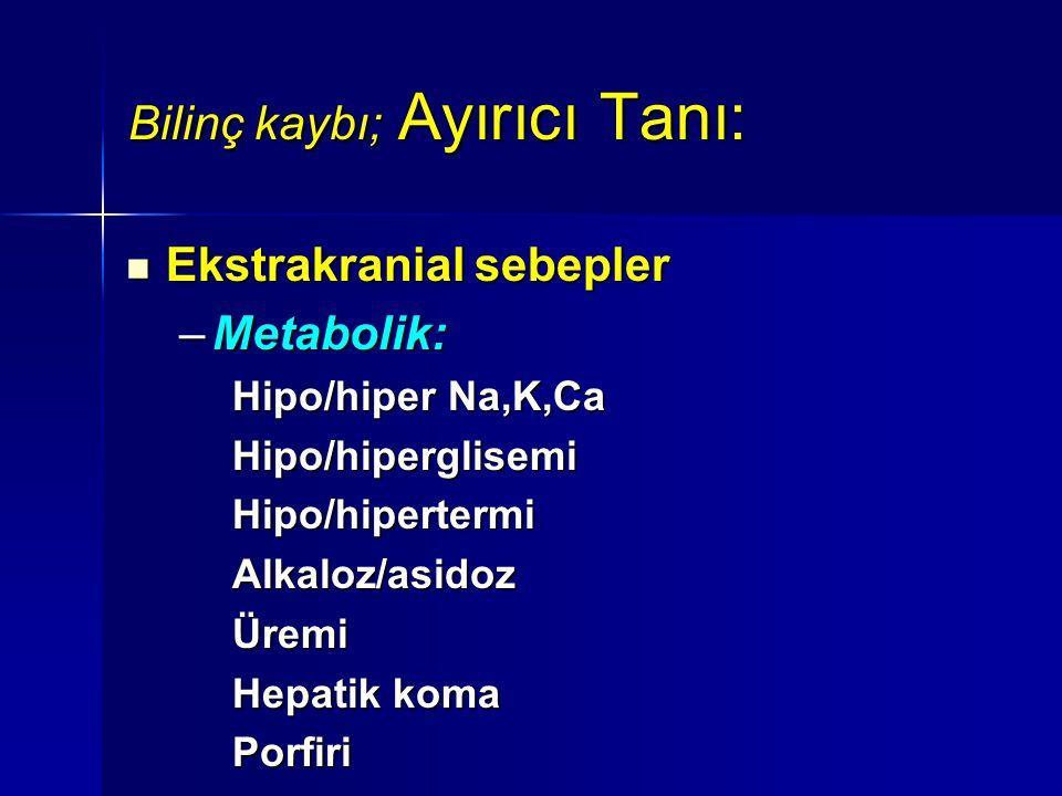 Bilinç kaybı; Ayırıcı Tanı: Ekstrakranial sebepler Ekstrakranial sebepler –Metabolik: Hipo/hiper Na,K,Ca Hipo/hiperglisemiHipo/hipertermiAlkaloz/asido