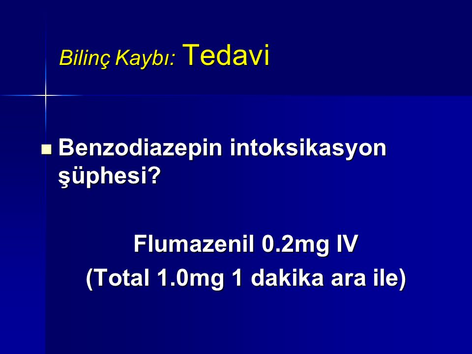 Bilinç Kaybı: Tedavi Benzodiazepin intoksikasyon şüphesi? Benzodiazepin intoksikasyon şüphesi? Flumazenil 0.2mg IV (Total 1.0mg 1 dakika ara ile)