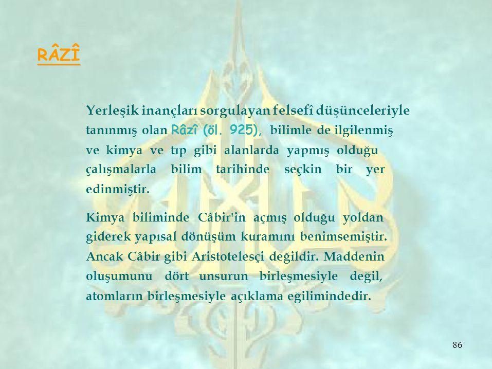 RÂZÎ Yerleşik inançları sorgulayan felsefî düşünceleriyle tanınmış olan Râzî (öl. 925), bilimle de ilgilenmiş ve kimya ve tıp gibi alanlarda yapmış ol