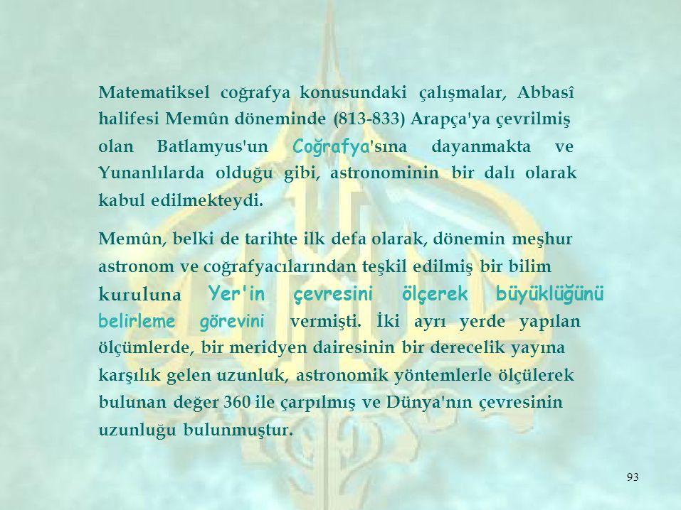 Matematiksel coğrafya konusundaki çalışmalar, Abbasî halifesi Memûn döneminde (813-833) Arapça ya çevrilmiş olan Batlamyus un Coğrafya sına dayanmakta ve Yunanlılarda olduğu gibi, astronominin bir dalı olarak kabul edilmekteydi.