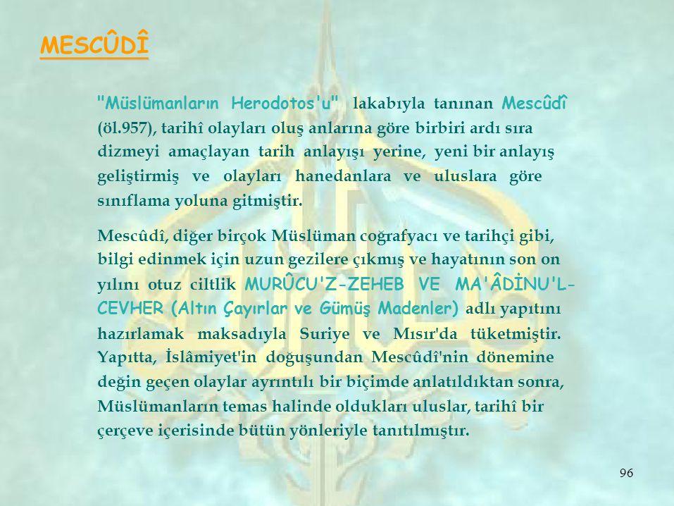 MESCÛDÎ Müslümanların Herodotos u lakabıyla tanınan Mescûdî (öl.957), tarihî olayları oluş anlarına göre birbiri ardı sıra dizmeyi amaçlayan tarih anlayışı yerine, yeni bir anlayış geliştirmiş ve olayları hanedanlara ve uluslara göre sınıflama yoluna gitmiştir.
