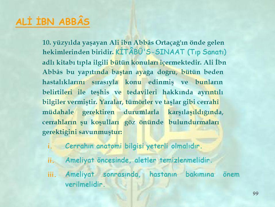 i. ii. iii. ALİ İBN ABBÂS 10. yüzyılda yaşayan Ali ibn Abbâs Ortaçağ'ın önde gelen hekimlerinden biridir. KİTÂBÜ'S-SINAAT (Tıp Sanatı) adlı kitabı tıp