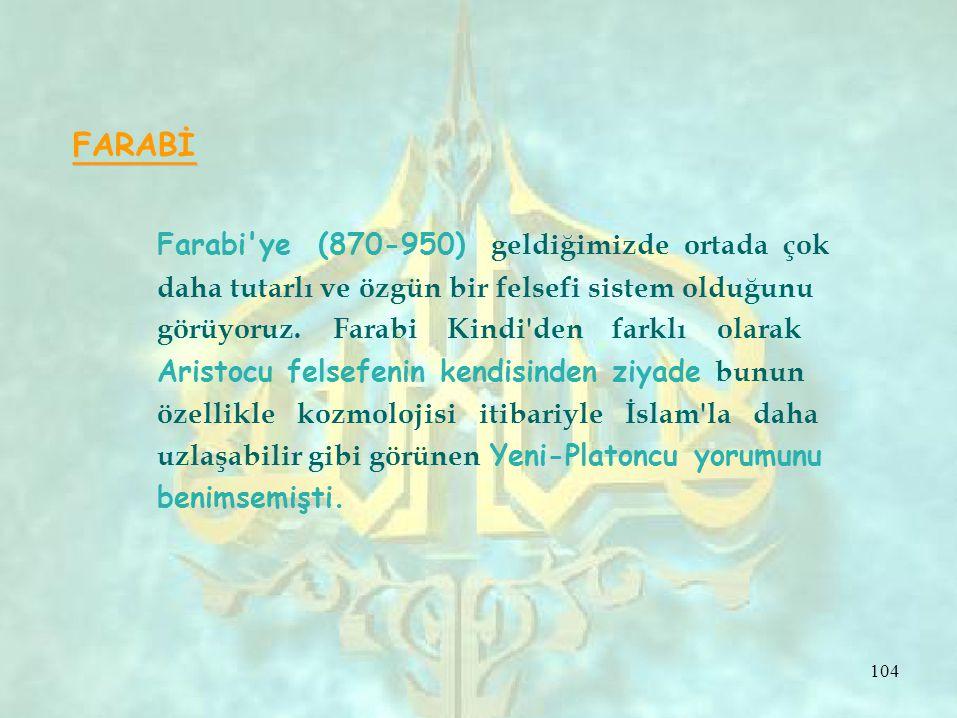 FARABİ Farabi'ye (870-950) geldiğimizde ortada çok daha tutarlı ve özgün bir felsefi sistem olduğunu görüyoruz. Farabi Kindi'den farklı olarak Aristoc