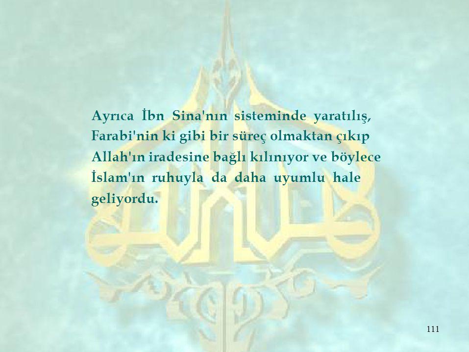Ayrıca İbn Sina'nın sisteminde yaratılış, Farabi'nin ki gibi bir süreç olmaktan çıkıp Allah'ın iradesine bağlı kılınıyor ve böylece İslam'ın ruhuyla d