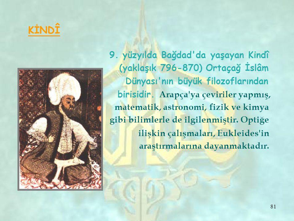 KİNDÎ 9. yüzyılda Bağdad'da yaşayan Kindî (yaklaşık 796-870) Ortaçağ İslâm Dünyası'nın büyük filozoflarından birisidir. Arapça'ya çeviriler yapmış, ma