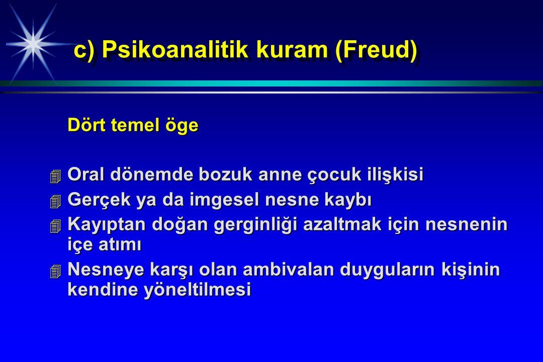 c) Psikoanalitik kuram (Freud) Dört temel öge 4 Oral dönemde bozuk anne çocuk ilişkisi 4 Gerçek ya da imgesel nesne kaybı 4 Kayıptan doğan gerginliği