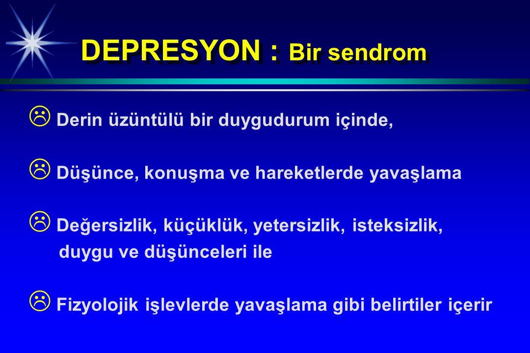 DEPRESYON : Bir sendrom   Derin üzüntülü bir duygudurum içinde,   Düşünce, konuşma ve hareketlerde yavaşlama   Değersizlik, küçüklük, yetersizli