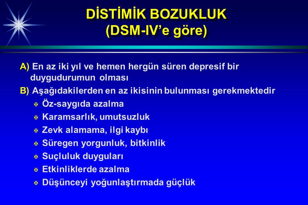 DİSTİMİK BOZUKLUK (DSM-IV'e göre) A A) En az iki yıl ve hemen hergün süren depresif bir duygudurumun olması B) Aşağıdakilerden en az ikisinin bulunmas