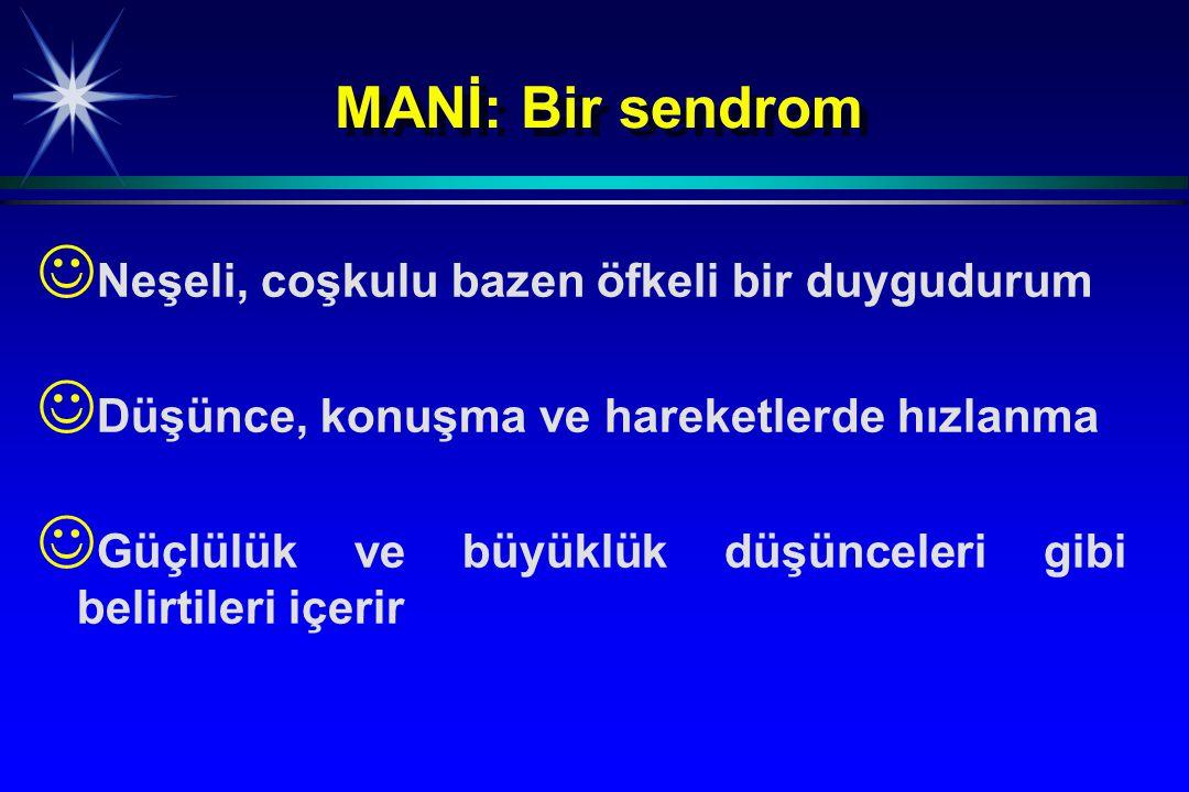 MANİ: Bir sendrom Neşeli, coşkulu bazen öfkeli bir duygudurum Düşünce, konuşma ve hareketlerde hızlanma Güçlülük ve büyüklük düşünceleri gibi belirtil