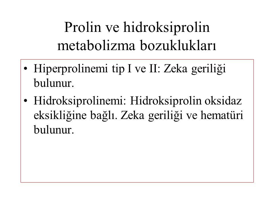 Prolin ve hidroksiprolin metabolizma bozuklukları Hiperprolinemi tip I ve II: Zeka geriliği bulunur. Hidroksiprolinemi: Hidroksiprolin oksidaz eksikli