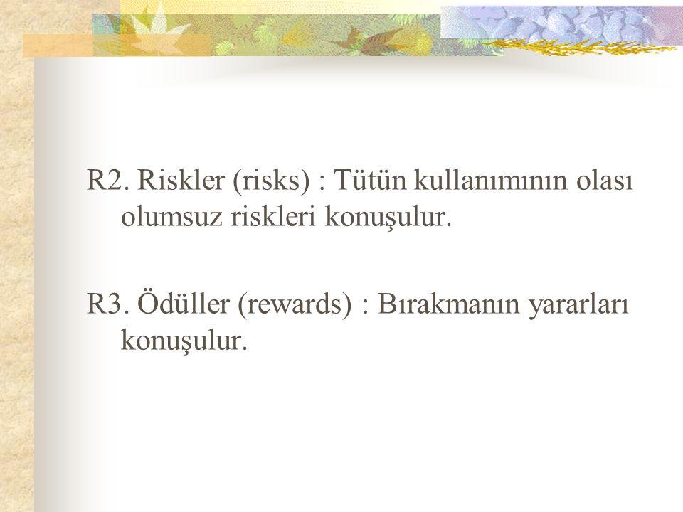 R2. Riskler (risks) : Tütün kullanımının olası olumsuz riskleri konuşulur. R3. Ödüller (rewards) : Bırakmanın yararları konuşulur.