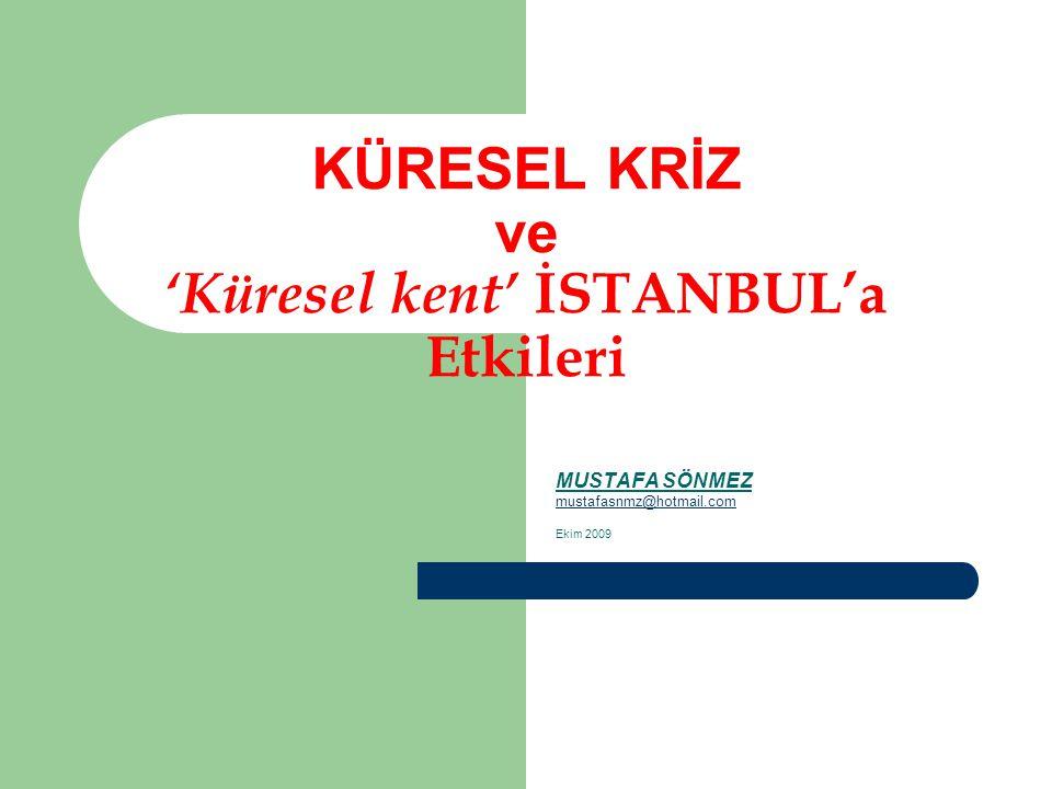 KÜRESEL KRİZ ve 'Küresel kent' İSTANBUL'a Etkileri MUSTAFA SÖNMEZ mustafasnmz@hotmail.com Ekim 2009