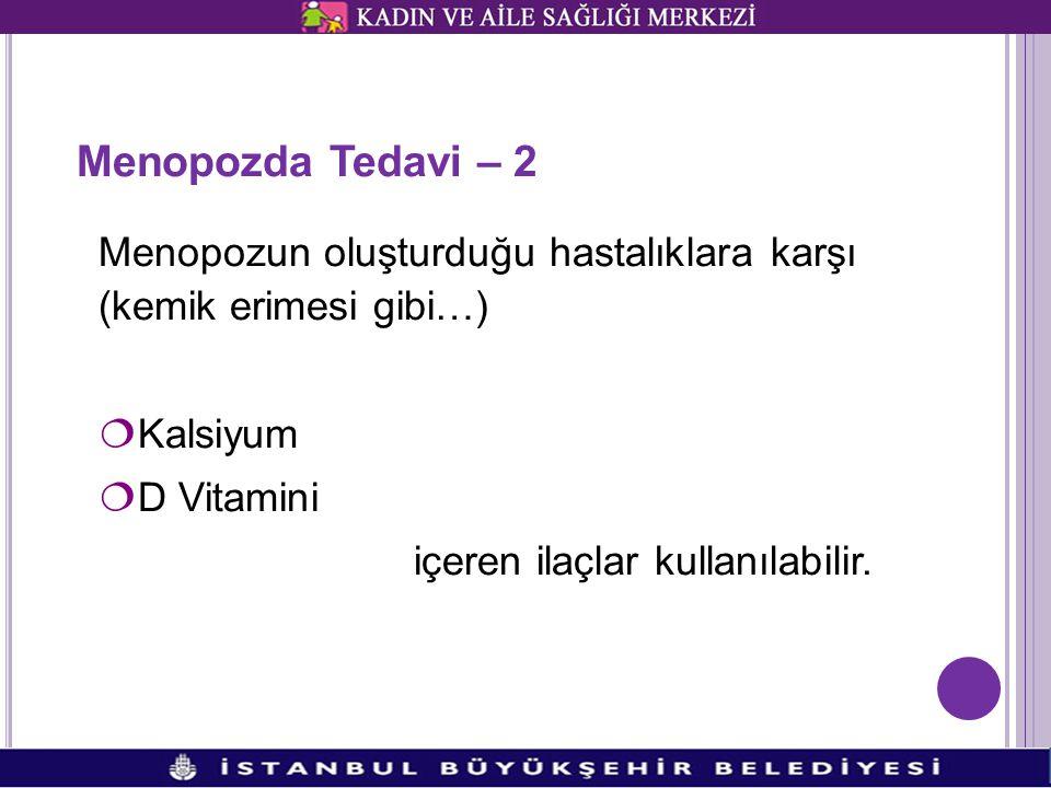 Menopozda Tedavi – 2 Menopozun oluşturduğu hastalıklara karşı (kemik erimesi gibi…) ¦Kalsiyum ¦D Vitamini içeren ilaçlar kullanılabilir.