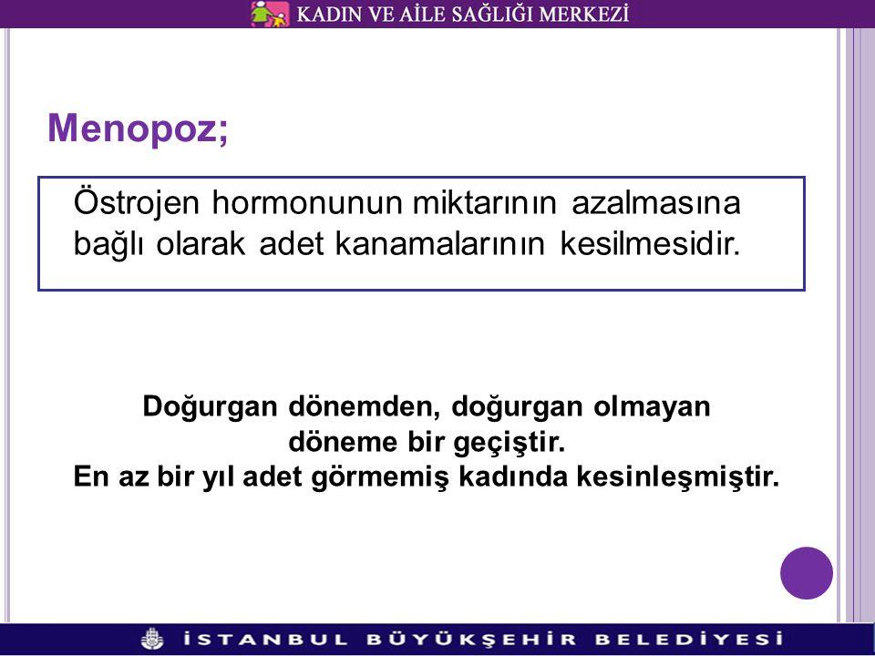 Menopoz; Östrojen hormonunun miktarının azalmasına bağlı olarak adet kanamalarının kesilmesidir. Doğurgan dönemden, doğurgan olmayan döneme bir geçişt