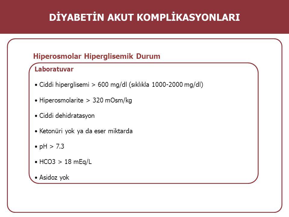 Laboratuvar Ciddi hiperglisemi > 600 mg/dl (sıklıkla 1000-2000 mg/dl) Hiperosmolarite > 320 mOsm/kg Ciddi dehidratasyon Ketonüri yok ya da eser miktar