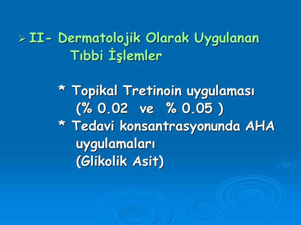  II- Dermatolojik Olarak Uygulanan Tıbbi İşlemler Tıbbi İşlemler * Topikal Tretinoin uygulaması * Topikal Tretinoin uygulaması (% 0.02 ve % 0.05 ) (%