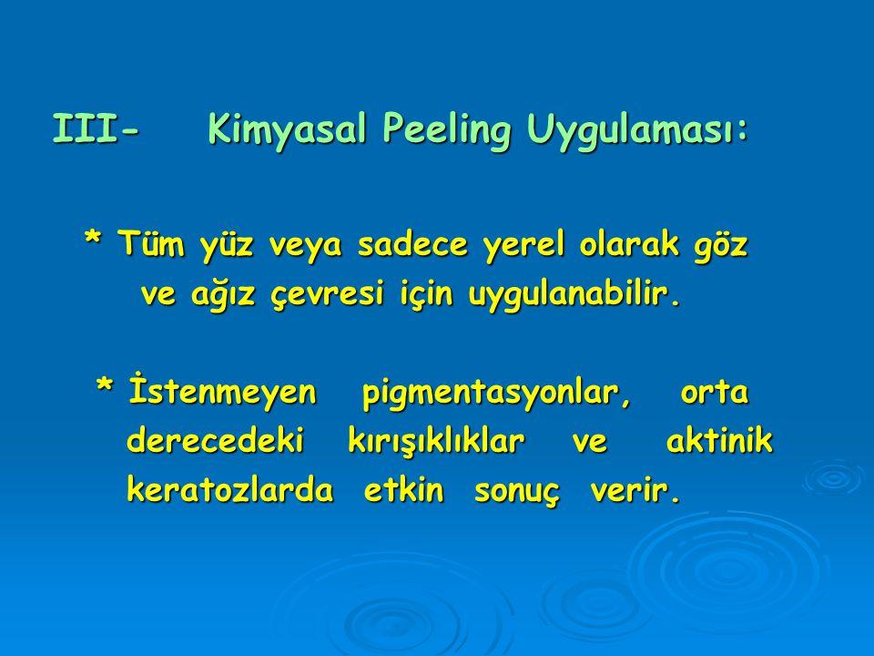 III- Kimyasal Peeling Uygulaması: * Tüm yüz veya sadece yerel olarak göz * Tüm yüz veya sadece yerel olarak göz ve ağız çevresi için uygulanabilir. ve