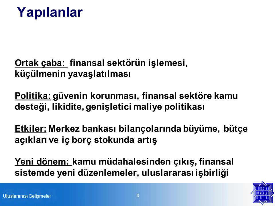 Yapılanlar Ortak çaba: finansal sektörün işlemesi, küçülmenin yavaşlatılması Politika: güvenin korunması, finansal sektöre kamu desteği, likidite, genişletici maliye politikası Etkiler: Merkez bankası bilançolarında büyüme, bütçe açıkları ve iç borç stokunda artış Yeni dönem: kamu müdahalesinden çıkış, finansal sistemde yeni düzenlemeler, uluslararası işbirliği 3 Uluslararası Gelişmeler