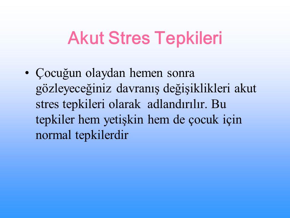 Akut Stres Tepkileri Çocuğun olaydan hemen sonra gözleyeceğiniz davranış değişiklikleri akut stres tepkileri olarak adlandırılır.