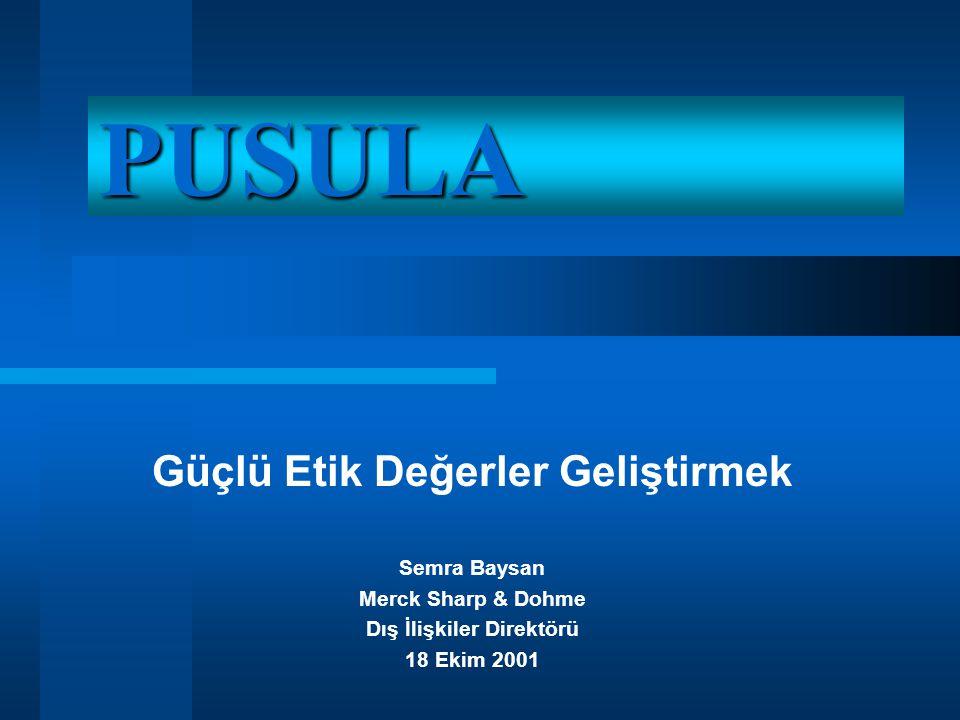 PUSULA Güçlü Etik Değerler Geliştirmek Semra Baysan Merck Sharp & Dohme Dış İlişkiler Direktörü 18 Ekim 2001