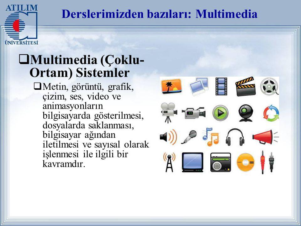 Derslerimizden bazıları: Multimedia  Multimedia (Çoklu- Ortam) Sistemler  Metin, görüntü, grafik, çizim, ses, video ve animasyonların bilgisayarda gösterilmesi, dosyalarda saklanması, bilgisayar ağından iletilmesi ve sayısal olarak işlenmesi ile ilgili bir kavramdır.