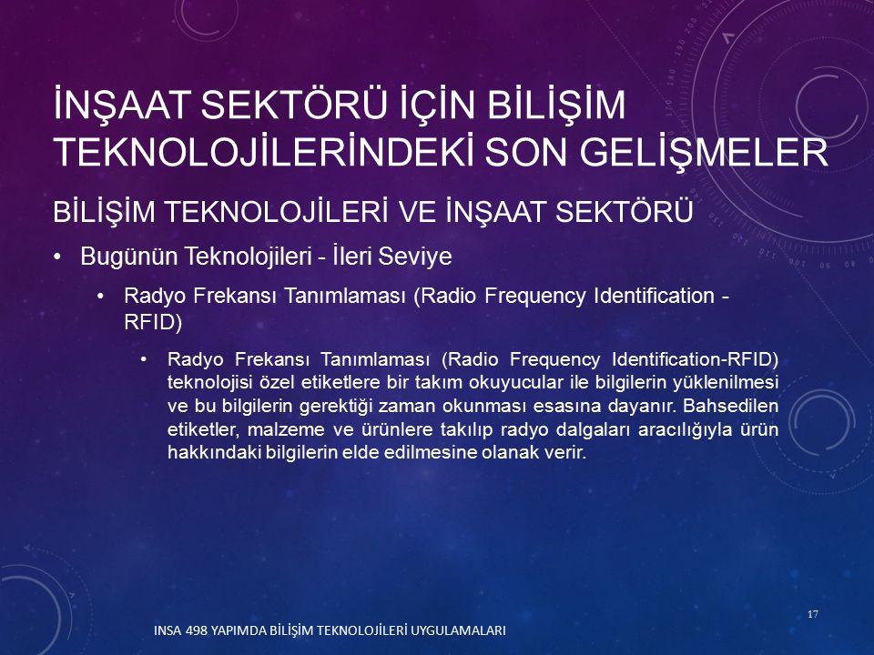 17 BİLİŞİM TEKNOLOJİLERİ VE İNŞAAT SEKTÖRÜ Bugünün Teknolojileri - İleri Seviye Radyo Frekansı Tanımlaması (Radio Frequency Identification - RFID) Radyo Frekansı Tanımlaması (Radio Frequency Identification-RFID) teknolojisi özel etiketlere bir takım okuyucular ile bilgilerin yüklenilmesi ve bu bilgilerin gerektiği zaman okunması esasına dayanır.
